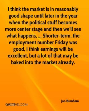 I think the market is in reasonably good shape until later in the year when the political stuff becomes more center stage and then we'll see what happens, ... Shorter-term, the employment number Friday was good, I think earnings will be excellent, but a lot of that may be baked into the market already.