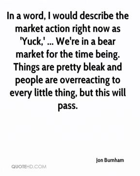 In a word, I would describe the market action right now as 'Yuck,' ... We're in a bear market for the time being. Things are pretty bleak and people are overreacting to every little thing, but this will pass.