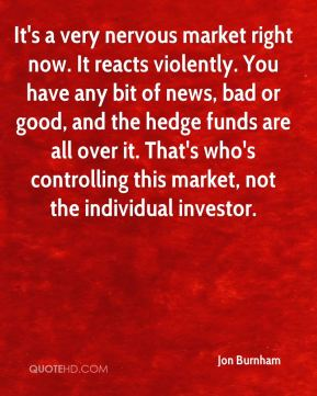 It's a very nervous market right now. It reacts violently. You have any bit of news, bad or good, and the hedge funds are all over it. That's who's controlling this market, not the individual investor.