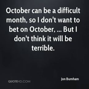 Jon Burnham  - October can be a difficult month, so I don't want to bet on October, ... But I don't think it will be terrible.