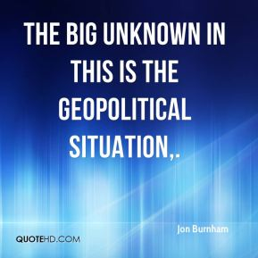 Jon Burnham  - The big unknown in this is the geopolitical situation.