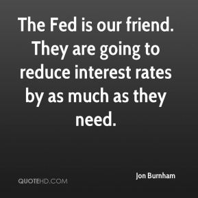 The Fed is our friend. They are going to reduce interest rates by as much as they need.