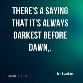There's a saying that it's always darkest before dawn.