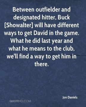 Jon Daniels  - Between outfielder and designated hitter, Buck [Showalter] will have different ways to get David in the game. What he did last year and what he means to the club, we'll find a way to get him in there.
