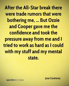 After the All-Star break there were trade rumors that were bothering me, ... But Ozzie and Cooper gave me the confidence and took the pressure away from me and I tried to work as hard as I could with my stuff and my mental state.