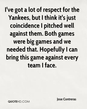I've got a lot of respect for the Yankees, but I think it's just coincidence I pitched well against them. Both games were big games and we needed that. Hopefully I can bring this game against every team I face.