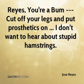 Jose Reyes  - Reyes, You're a Bum --- Cut off your legs and put prosthetics on ... I don't want to hear about stupid hamstrings.