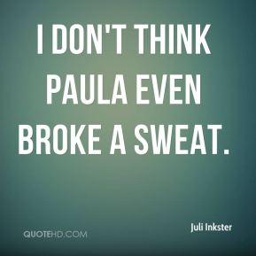 Juli Inkster  - I don't think Paula even broke a sweat.