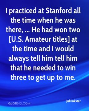 Juli Inkster  - I practiced at Stanford all the time when he was there, ... He had won two [U.S. Amateur titles] at the time and I would always tell him tell him that he needed to win three to get up to me.