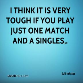 Juli Inkster  - I think it is very tough if you play just one match and a singles.