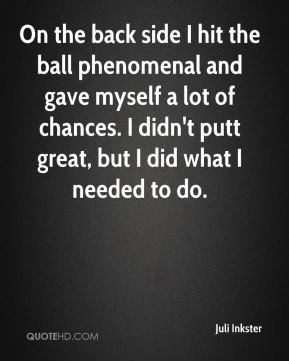 Juli Inkster  - On the back side I hit the ball phenomenal and gave myself a lot of chances. I didn't putt great, but I did what I needed to do.