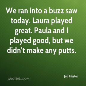 Juli Inkster  - We ran into a buzz saw today. Laura played great. Paula and I played good, but we didn't make any putts.