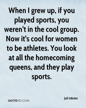 Juli Inkster  - When I grew up, if you played sports, you weren't in the cool group. Now it's cool for women to be athletes. You look at all the homecoming queens, and they play sports.