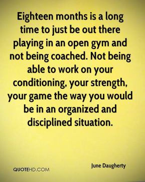 June Daugherty  - Eighteen months is a long time to just be out there playing in an open gym and not being coached. Not being able to work on your conditioning, your strength, your game the way you would be in an organized and disciplined situation.