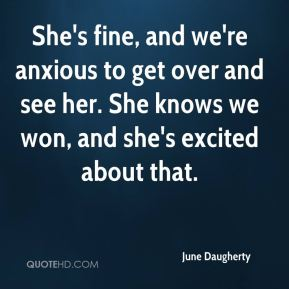 She's fine, and we're anxious to get over and see her. She knows we won, and she's excited about that.