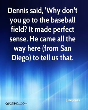 June Jones  - Dennis said, 'Why don't you go to the baseball field? It made perfect sense. He came all the way here (from San Diego) to tell us that.