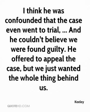 Keeley  - I think he was confounded that the case even went to trial, ... And he couldn't believe we were found guilty. He offered to appeal the case, but we just wanted the whole thing behind us.