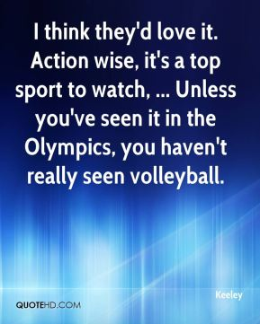 I think they'd love it. Action wise, it's a top sport to watch, ... Unless you've seen it in the Olympics, you haven't really seen volleyball.