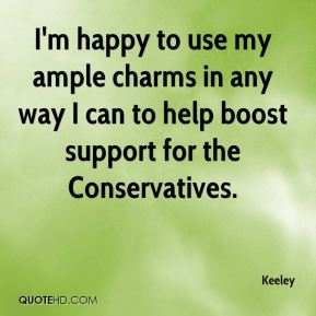 Keeley  - I'm happy to use my ample charms in any way I can to help boost support for the Conservatives.