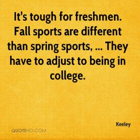 It's tough for freshmen. Fall sports are different than spring sports, ... They have to adjust to being in college.