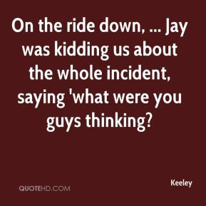 On the ride down, ... Jay was kidding us about the whole incident, saying 'what were you guys thinking?