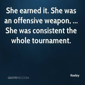 Keeley  - She earned it. She was an offensive weapon, ... She was consistent the whole tournament.