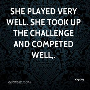 Keeley  - She played very well. She took up the challenge and competed well.
