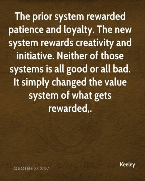 Keeley  - The prior system rewarded patience and loyalty. The new system rewards creativity and initiative. Neither of those systems is all good or all bad. It simply changed the value system of what gets rewarded.