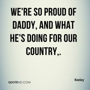 Keeley  - We're so proud of daddy, and what he's doing for our country.