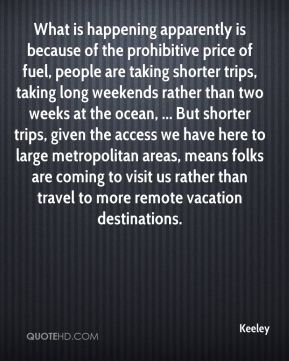 Keeley  - What is happening apparently is because of the prohibitive price of fuel, people are taking shorter trips, taking long weekends rather than two weeks at the ocean, ... But shorter trips, given the access we have here to large metropolitan areas, means folks are coming to visit us rather than travel to more remote vacation destinations.