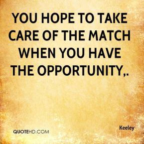 Keeley  - You hope to take care of the match when you have the opportunity.