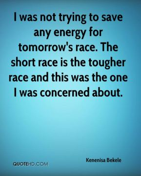 Kenenisa Bekele  - I was not trying to save any energy for tomorrow's race. The short race is the tougher race and this was the one I was concerned about.