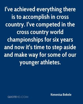 Kenenisa Bekele  - I've achieved everything there is to accomplish in cross country. I've competed in the cross country world championships for six years and now it's time to step aside and make way for some of our younger athletes.