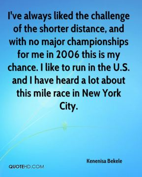 Kenenisa Bekele  - I've always liked the challenge of the shorter distance, and with no major championships for me in 2006 this is my chance. I like to run in the U.S. and I have heard a lot about this mile race in New York City.