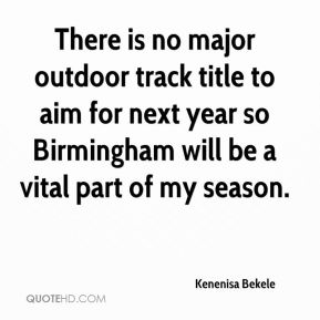 Kenenisa Bekele  - There is no major outdoor track title to aim for next year so Birmingham will be a vital part of my season.