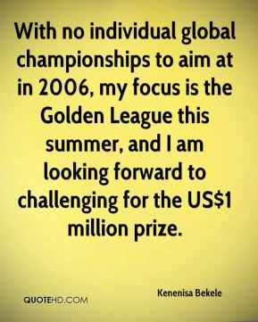 Kenenisa Bekele  - With no individual global championships to aim at in 2006, my focus is the Golden League this summer, and I am looking forward to challenging for the US$1 million prize.