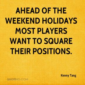 Kenny Tang  - Ahead of the weekend holidays most players want to square their positions.