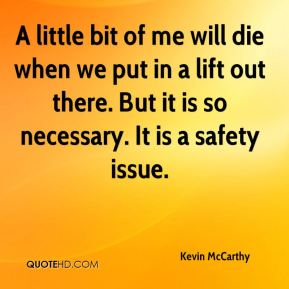 Kevin McCarthy  - A little bit of me will die when we put in a lift out there. But it is so necessary. It is a safety issue.