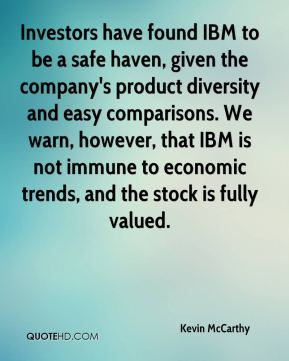 Kevin McCarthy  - Investors have found IBM to be a safe haven, given the company's product diversity and easy comparisons. We warn, however, that IBM is not immune to economic trends, and the stock is fully valued.