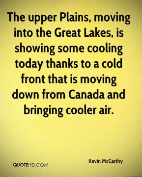 Kevin McCarthy  - The upper Plains, moving into the Great Lakes, is showing some cooling today thanks to a cold front that is moving down from Canada and bringing cooler air.