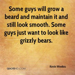 Kevin Weekes  - Some guys will grow a beard and maintain it and still look smooth. Some guys just want to look like grizzly bears.