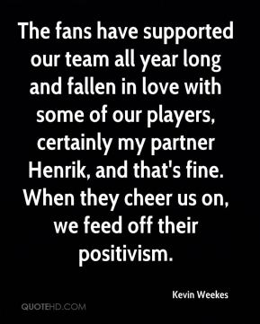 Kevin Weekes  - The fans have supported our team all year long and fallen in love with some of our players, certainly my partner Henrik, and that's fine. When they cheer us on, we feed off their positivism.