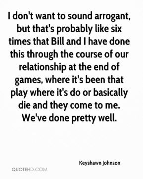 Keyshawn Johnson  - I don't want to sound arrogant, but that's probably like six times that Bill and I have done this through the course of our relationship at the end of games, where it's been that play where it's do or basically die and they come to me. We've done pretty well.