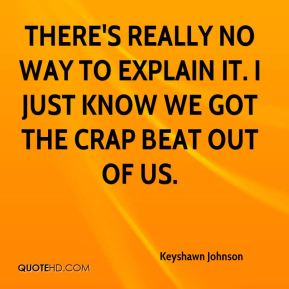 Keyshawn Johnson  - There's really no way to explain it. I just know we got the crap beat out of us.
