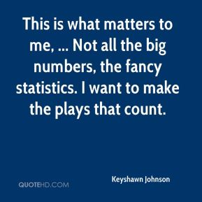 Keyshawn Johnson  - This is what matters to me, ... Not all the big numbers, the fancy statistics. I want to make the plays that count.