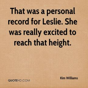 Kim Williams  - That was a personal record for Leslie. She was really excited to reach that height.