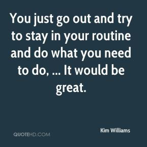 Kim Williams  - You just go out and try to stay in your routine and do what you need to do, ... It would be great.