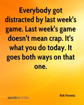 Everybody got distracted by last week's game. Last week's game doesn't mean crap. It's what you do today. It goes both ways on that one.