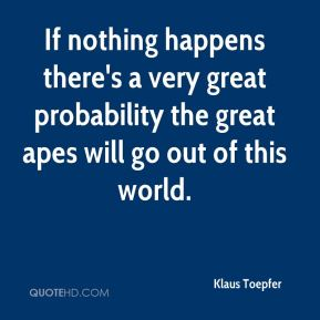 If nothing happens there's a very great probability the great apes will go out of this world.