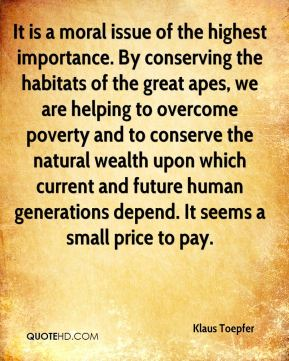 It is a moral issue of the highest importance. By conserving the habitats of the great apes, we are helping to overcome poverty and to conserve the natural wealth upon which current and future human generations depend. It seems a small price to pay.